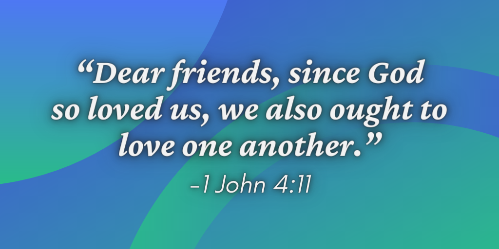 """""""Dear friends, since God so loved us, we also ought to love one another."""" -1 John 4:11"""